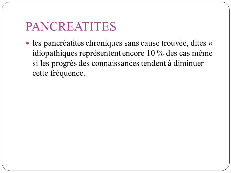 PANCREATITES les pancréatites chroniques sans cause trouvée, dites « idiopathiques représentent encore 10 % des cas même si les progrès des connaissan