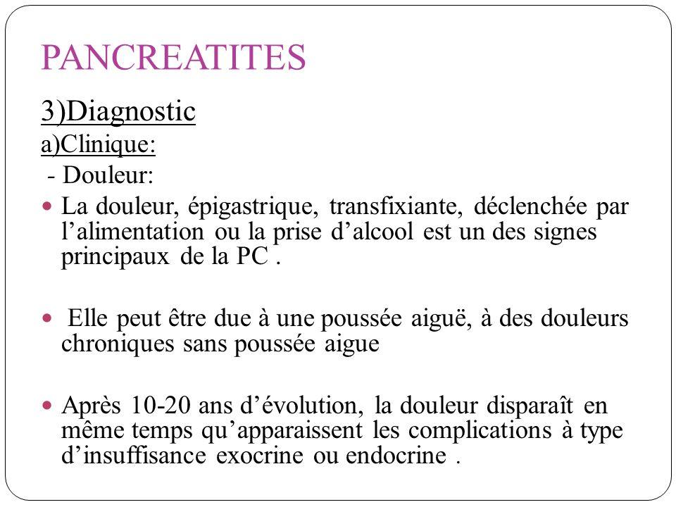 PANCREATITES 3)Diagnostic a)Clinique: - Douleur: La douleur, épigastrique, transfixiante, déclenchée par lalimentation ou la prise dalcool est un des