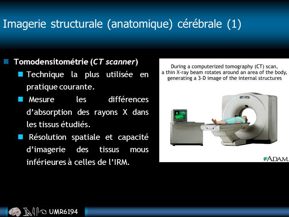 UMR6194 Imagerie structurale (anatomique) cérébrale (1) Tomodensitométrie (CT scanner) Technique la plus utilisée en pratique courante. Mesure les dif