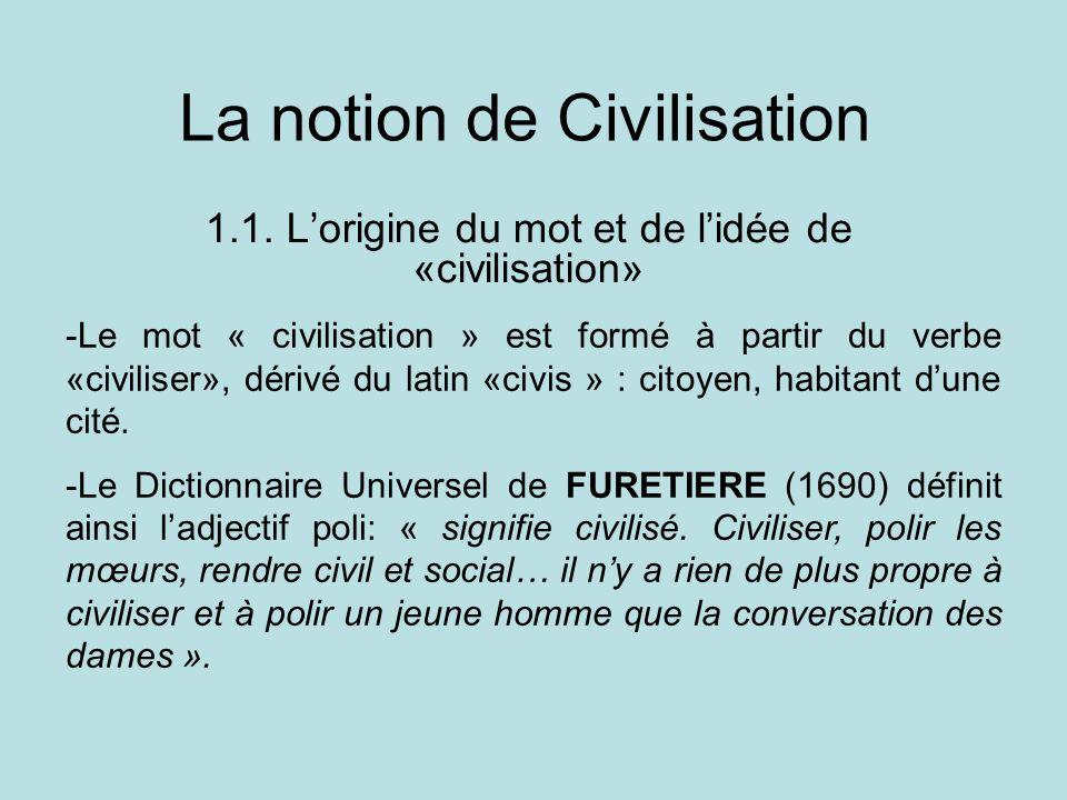 La notion de Civilisation 1.1. Lorigine du mot et de lidée de «civilisation» -Le mot « civilisation » est formé à partir du verbe «civiliser», dérivé