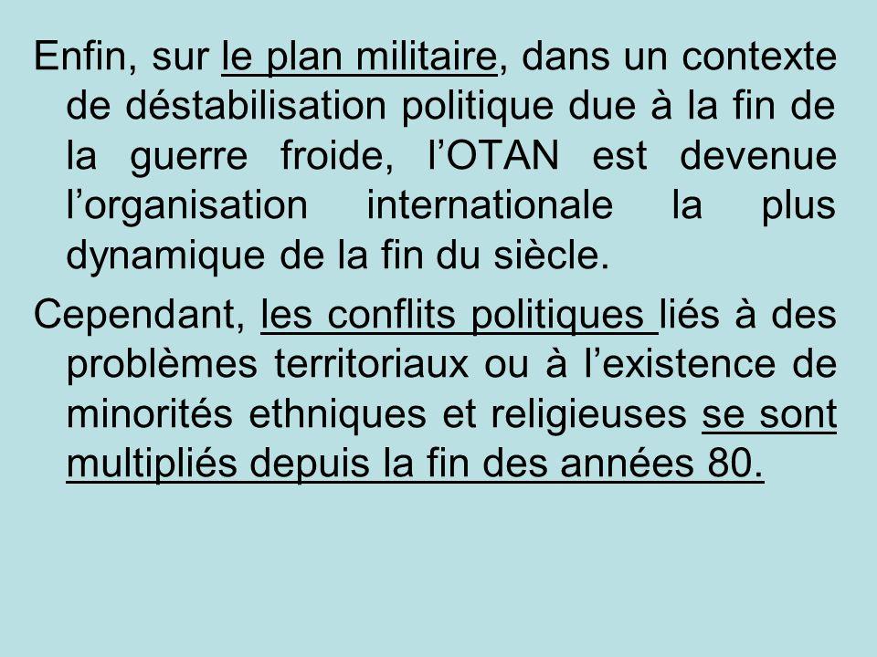 Enfin, sur le plan militaire, dans un contexte de déstabilisation politique due à la fin de la guerre froide, lOTAN est devenue lorganisation internat