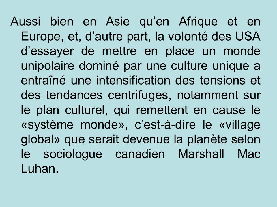 Aussi bien en Asie quen Afrique et en Europe, et, dautre part, la volonté des USA dessayer de mettre en place un monde unipolaire dominé par une cultu