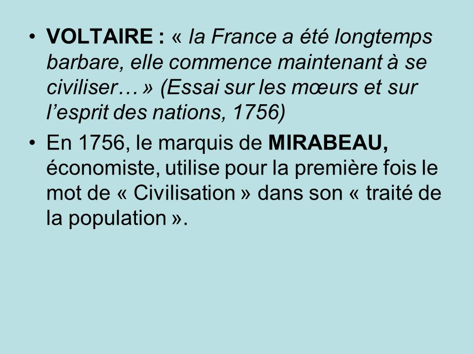 VOLTAIRE : « la France a été longtemps barbare, elle commence maintenant à se civiliser… » (Essai sur les mœurs et sur lesprit des nations, 1756) En 1