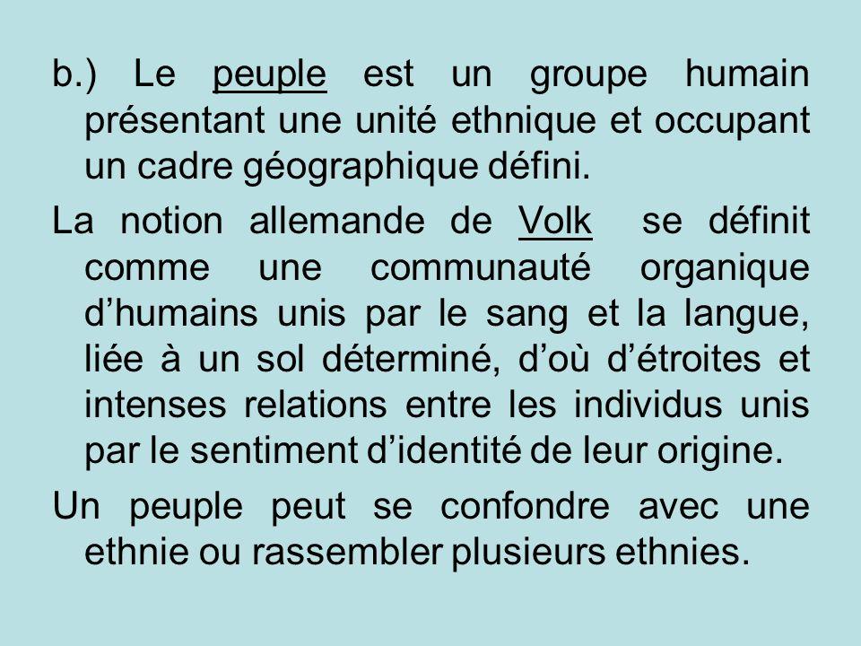 b.) Le peuple est un groupe humain présentant une unité ethnique et occupant un cadre géographique défini. La notion allemande de Volk se définit comm