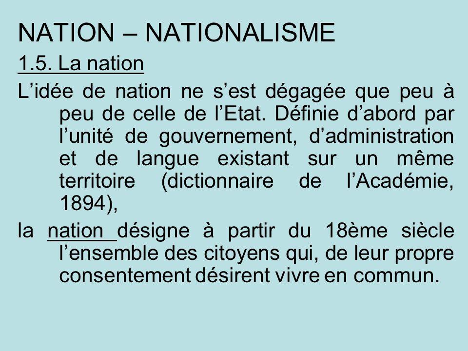 NATION – NATIONALISME 1.5. La nation Lidée de nation ne sest dégagée que peu à peu de celle de lEtat. Définie dabord par lunité de gouvernement, dadmi