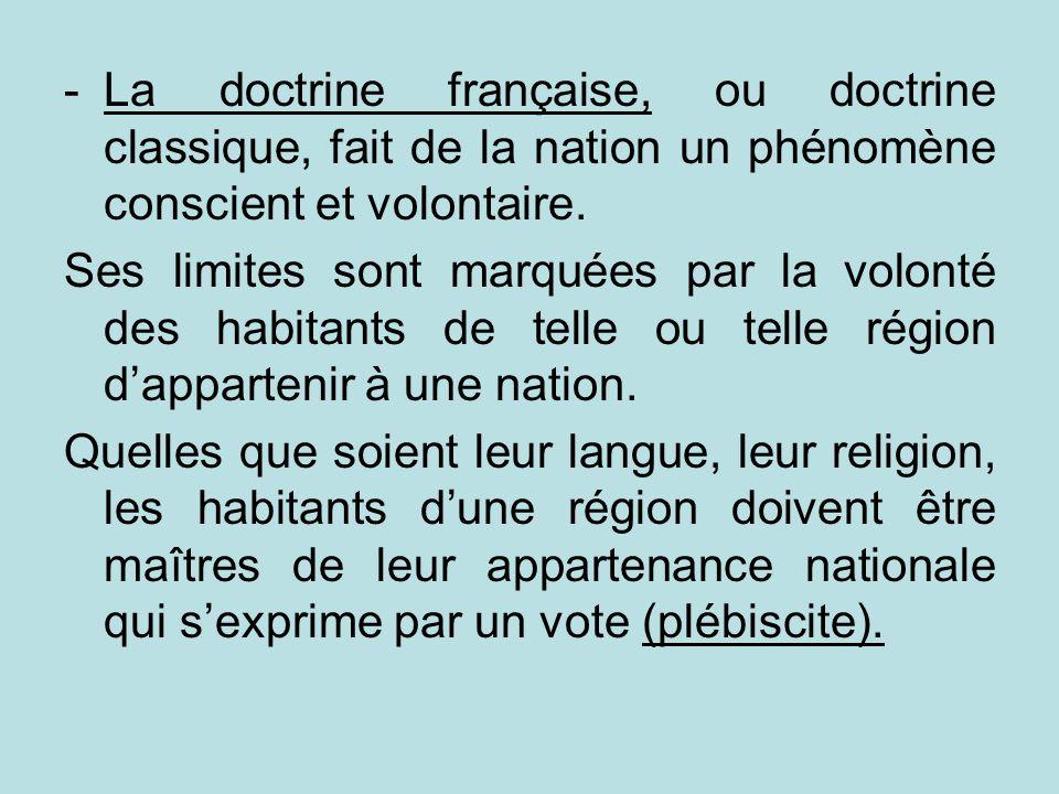 -La doctrine française, ou doctrine classique, fait de la nation un phénomène conscient et volontaire. Ses limites sont marquées par la volonté des ha