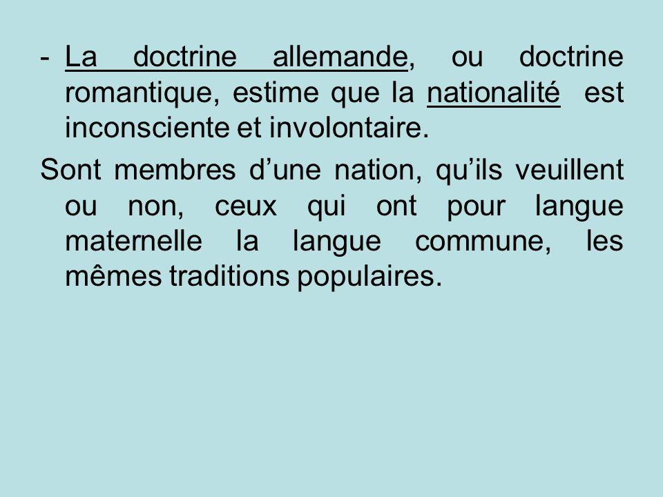 -La doctrine allemande, ou doctrine romantique, estime que la nationalité est inconsciente et involontaire. Sont membres dune nation, quils veuillent