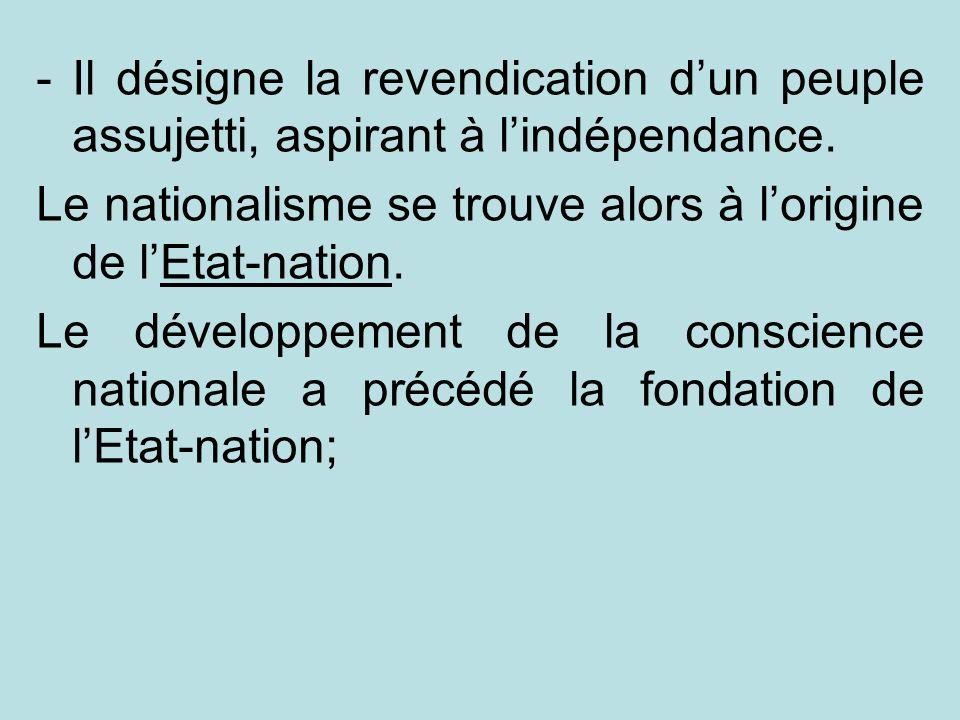 -Il désigne la revendication dun peuple assujetti, aspirant à lindépendance. Le nationalisme se trouve alors à lorigine de lEtat-nation. Le développem