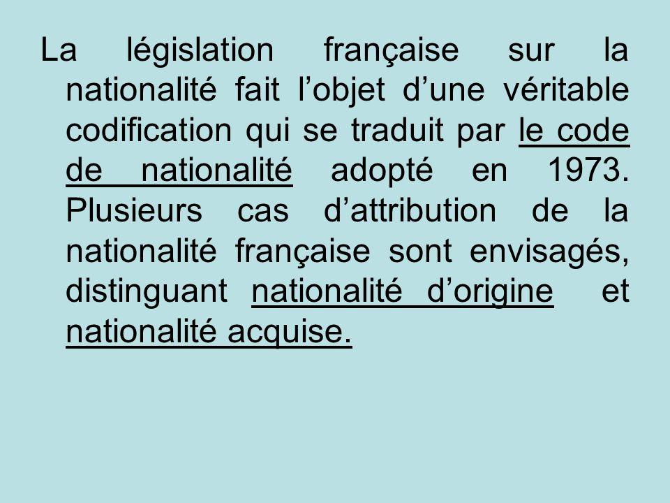 La législation française sur la nationalité fait lobjet dune véritable codification qui se traduit par le code de nationalité adopté en 1973. Plusieur
