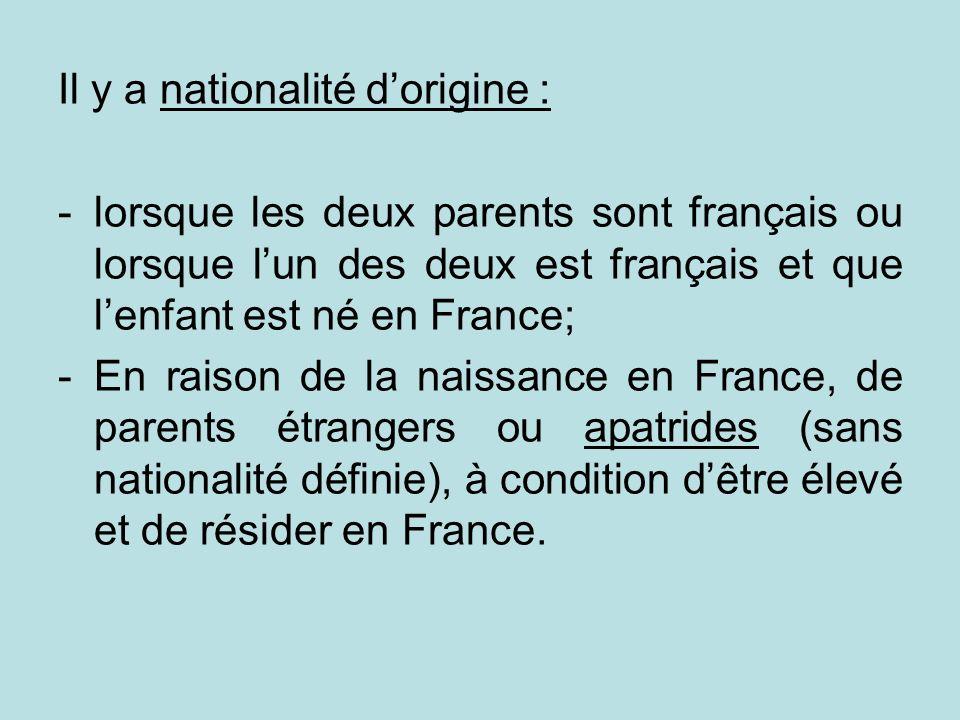Il y a nationalité dorigine : -lorsque les deux parents sont français ou lorsque lun des deux est français et que lenfant est né en France; -En raison