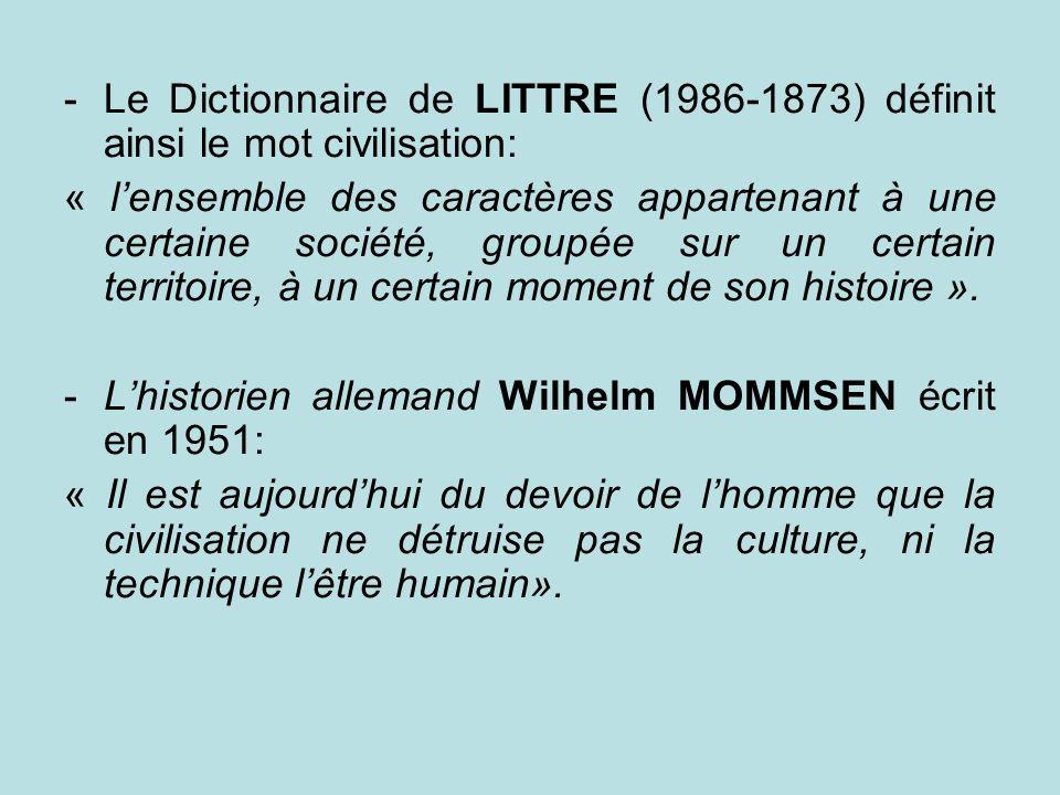 -Le Dictionnaire de LITTRE (1986-1873) définit ainsi le mot civilisation: « lensemble des caractères appartenant à une certaine société, groupée sur u
