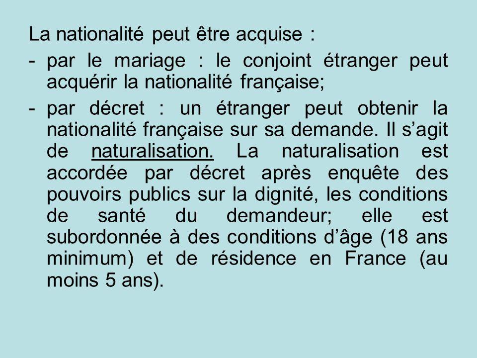 La nationalité peut être acquise : -par le mariage : le conjoint étranger peut acquérir la nationalité française; -par décret : un étranger peut obten
