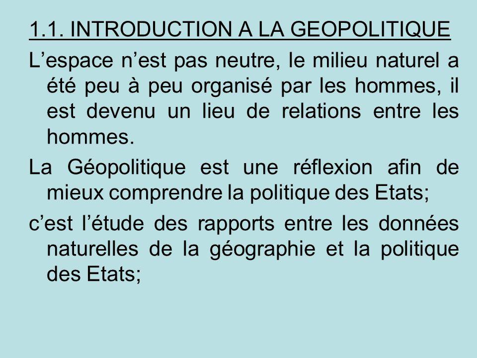 1.1. INTRODUCTION A LA GEOPOLITIQUE Lespace nest pas neutre, le milieu naturel a été peu à peu organisé par les hommes, il est devenu un lieu de relat