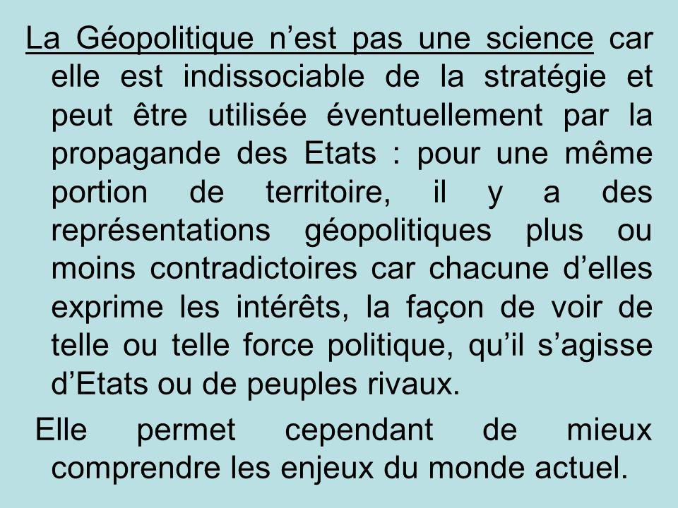 La Géopolitique nest pas une science car elle est indissociable de la stratégie et peut être utilisée éventuellement par la propagande des Etats : pou
