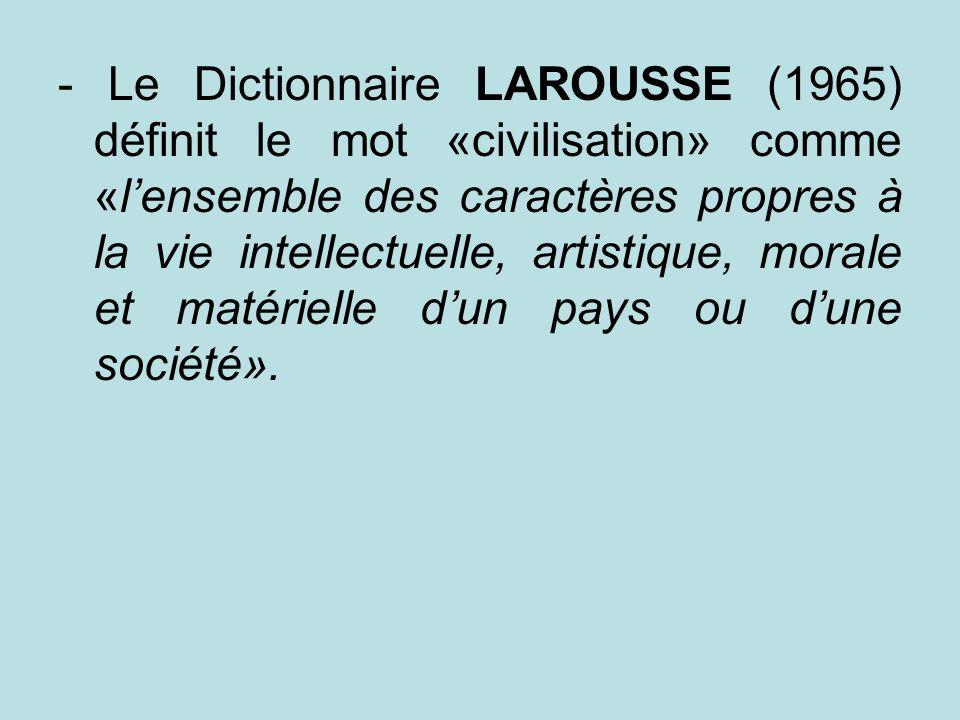 - Le Dictionnaire LAROUSSE (1965) définit le mot «civilisation» comme «lensemble des caractères propres à la vie intellectuelle, artistique, morale et