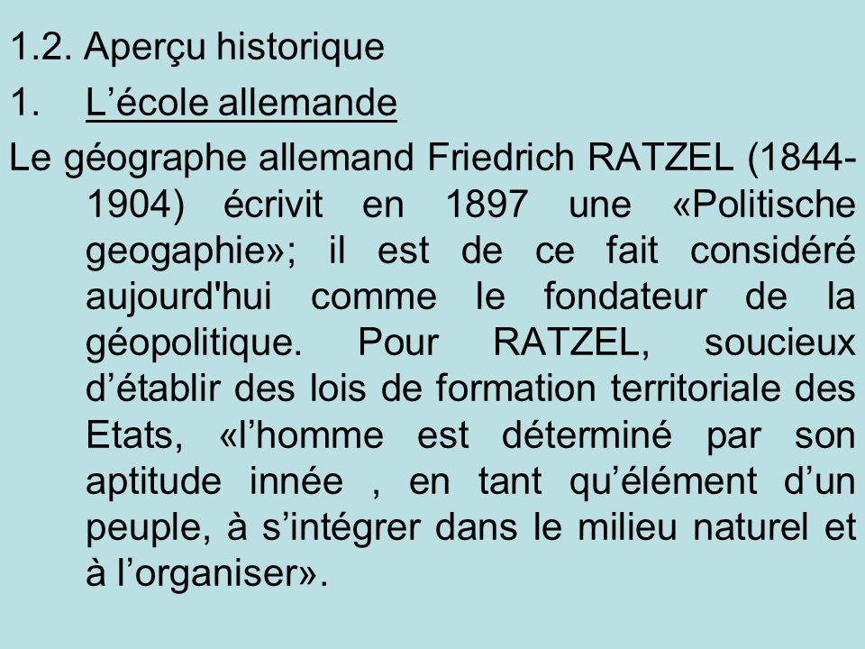 1.2. Aperçu historique 1.Lécole allemande Le géographe allemand Friedrich RATZEL (1844- 1904) écrivit en 1897 une «Politische geogaphie»; il est de ce