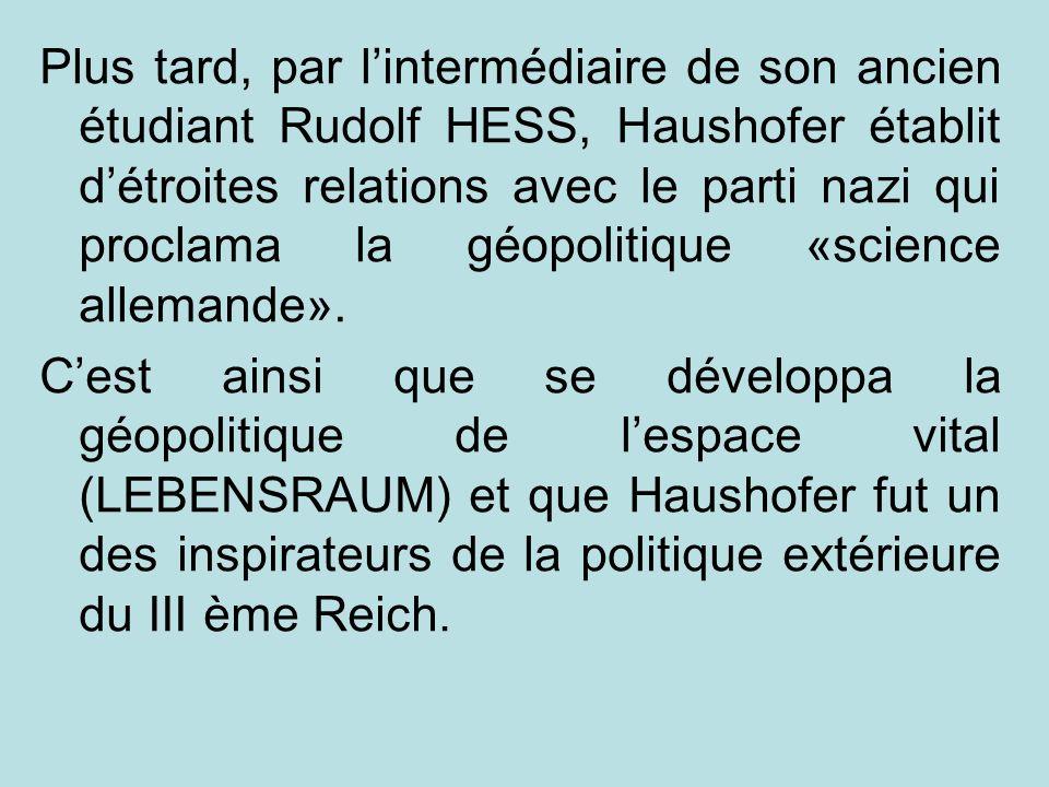 Plus tard, par lintermédiaire de son ancien étudiant Rudolf HESS, Haushofer établit détroites relations avec le parti nazi qui proclama la géopolitiqu