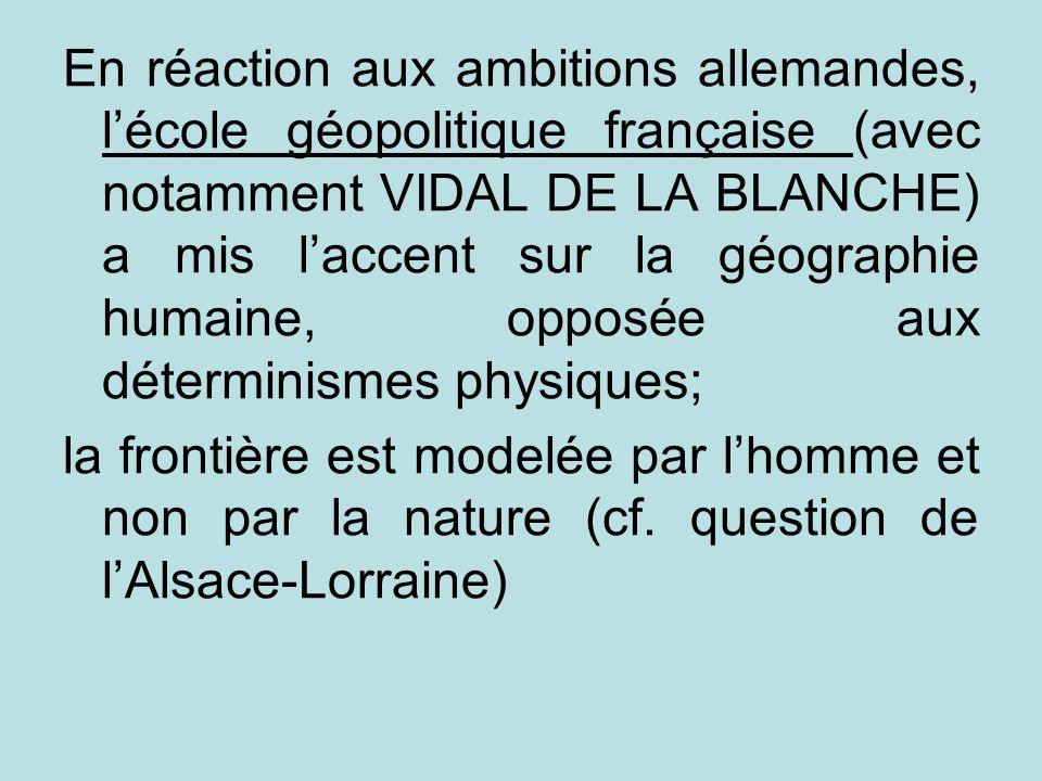 En réaction aux ambitions allemandes, lécole géopolitique française (avec notamment VIDAL DE LA BLANCHE) a mis laccent sur la géographie humaine, oppo