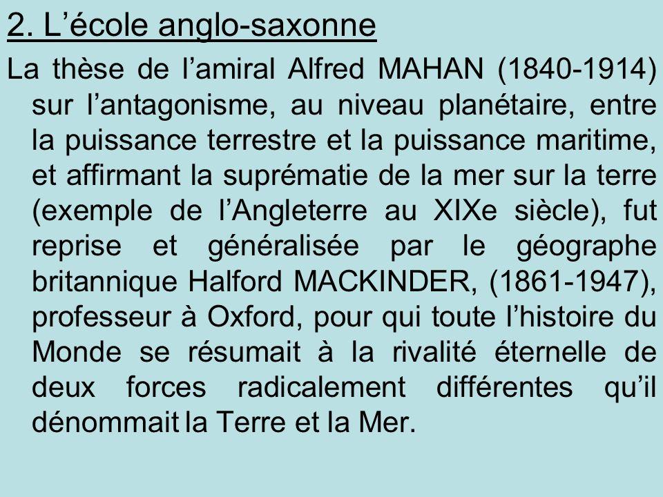 2. Lécole anglo-saxonne La thèse de lamiral Alfred MAHAN (1840-1914) sur lantagonisme, au niveau planétaire, entre la puissance terrestre et la puissa