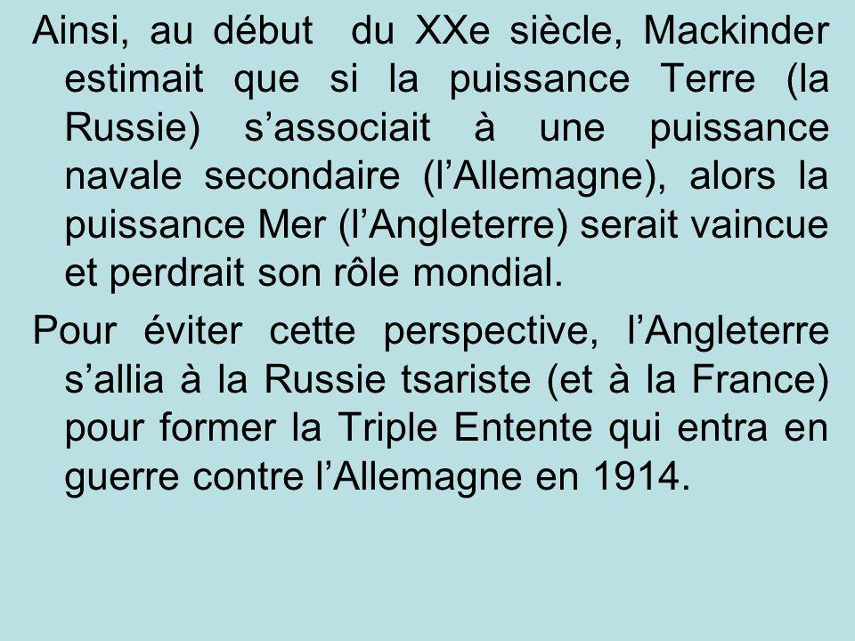 Ainsi, au début du XXe siècle, Mackinder estimait que si la puissance Terre (la Russie) sassociait à une puissance navale secondaire (lAllemagne), alo