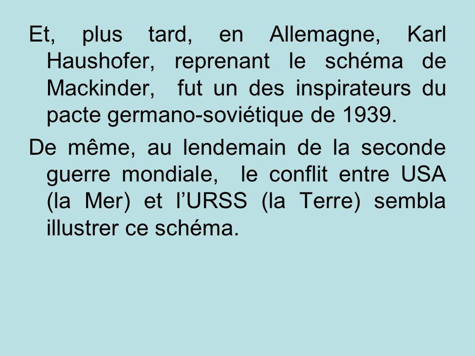 Et, plus tard, en Allemagne, Karl Haushofer, reprenant le schéma de Mackinder, fut un des inspirateurs du pacte germano-soviétique de 1939. De même, a