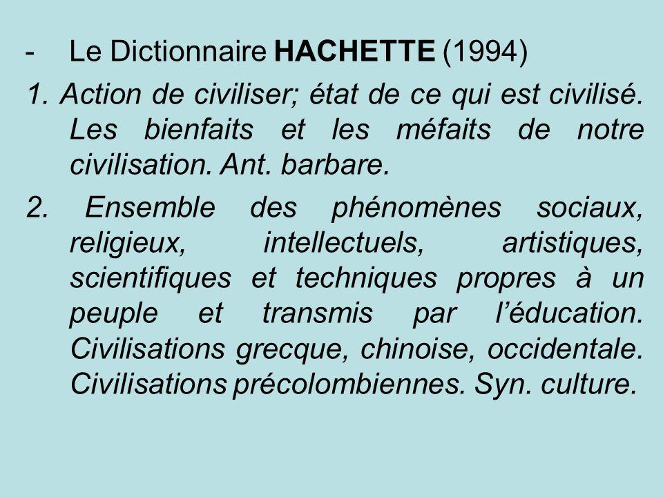 -Le Dictionnaire HACHETTE (1994) 1. Action de civiliser; état de ce qui est civilisé. Les bienfaits et les méfaits de notre civilisation. Ant. barbare