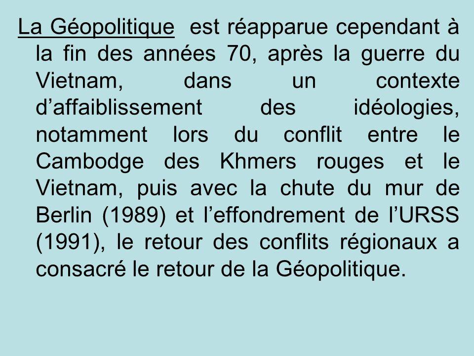 La Géopolitique est réapparue cependant à la fin des années 70, après la guerre du Vietnam, dans un contexte daffaiblissement des idéologies, notammen