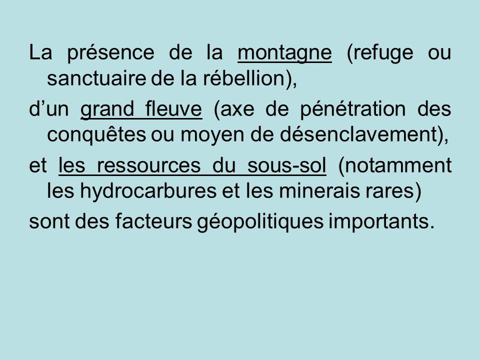 La présence de la montagne (refuge ou sanctuaire de la rébellion), dun grand fleuve (axe de pénétration des conquêtes ou moyen de désenclavement), et