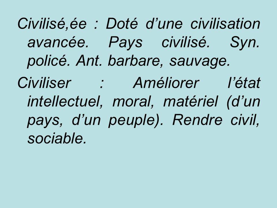 Civilisé,ée : Doté dune civilisation avancée. Pays civilisé. Syn. policé. Ant. barbare, sauvage. Civiliser : Améliorer létat intellectuel, moral, maté
