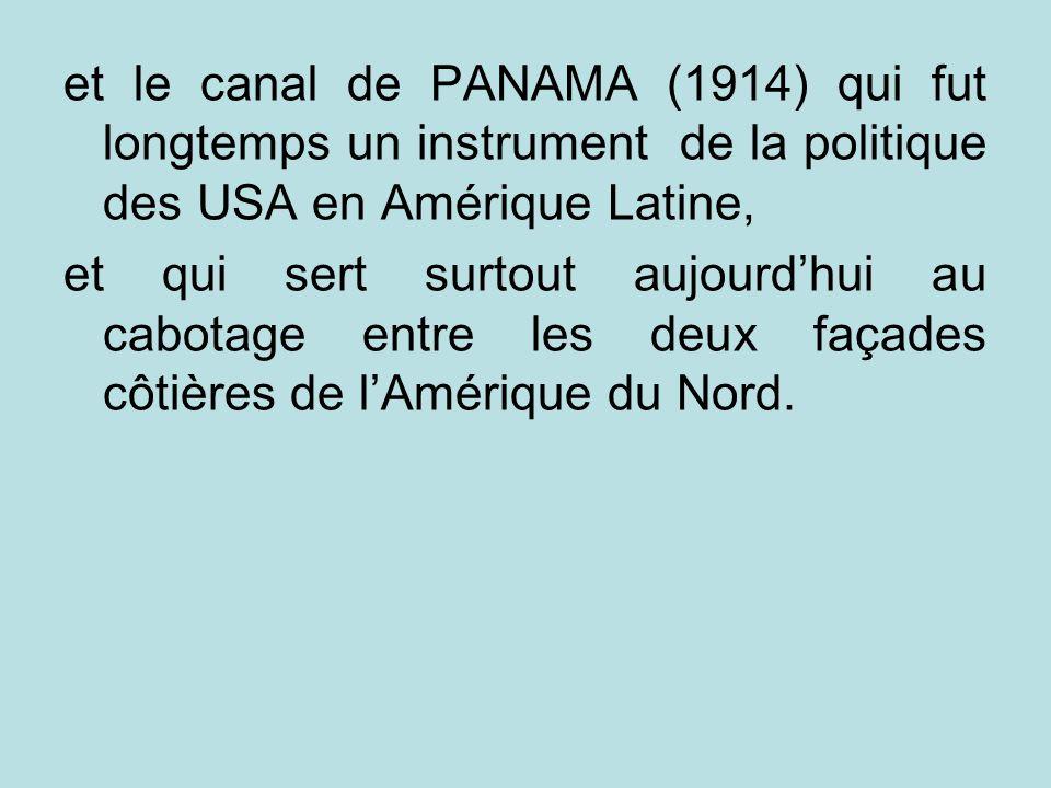 et le canal de PANAMA (1914) qui fut longtemps un instrument de la politique des USA en Amérique Latine, et qui sert surtout aujourdhui au cabotage en
