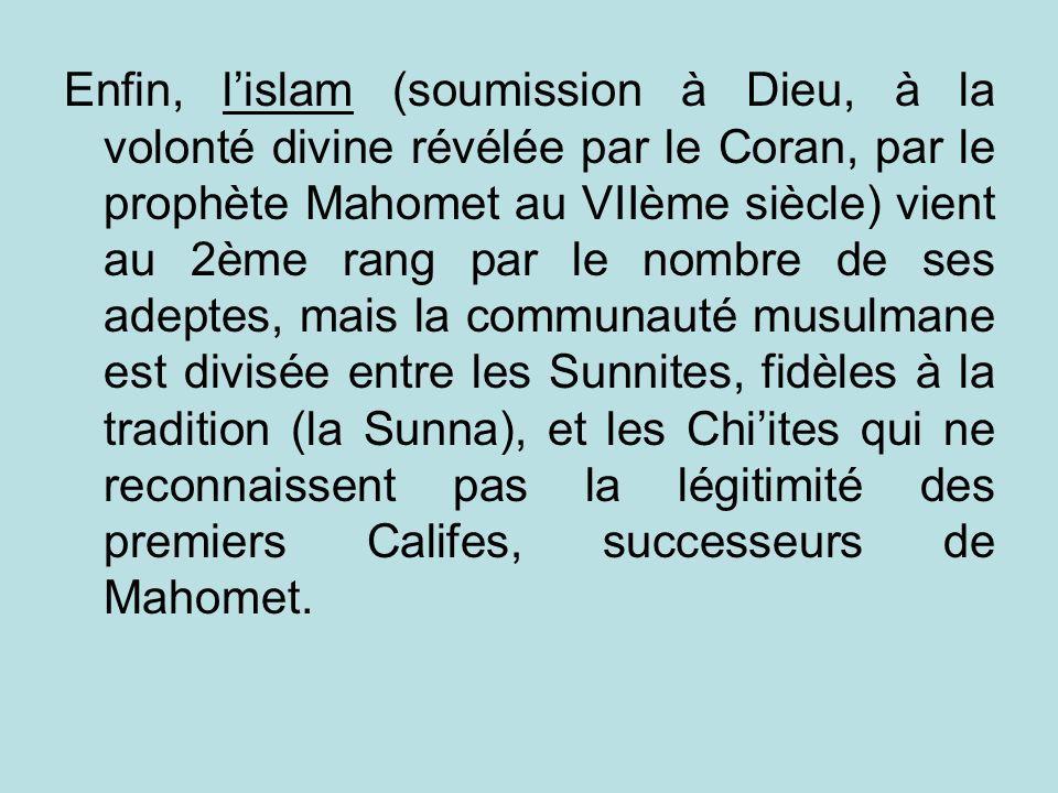 Enfin, lislam (soumission à Dieu, à la volonté divine révélée par le Coran, par le prophète Mahomet au VIIème siècle) vient au 2ème rang par le nombre