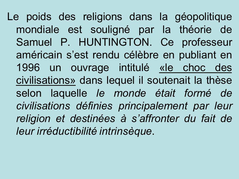 Le poids des religions dans la géopolitique mondiale est souligné par la théorie de Samuel P. HUNTINGTON. Ce professeur américain sest rendu célèbre e