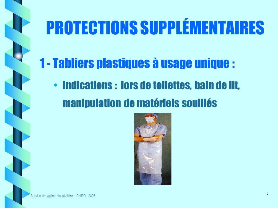 Service d Hygiène Hospitalière - CHRO - 2006 6 PROTECTIONS SUPPLÉMENTAIRES 1 - Tabliers plastiques à usage unique : Indications : lors de toilettes, bain de lit, manipulation de matériels souillés