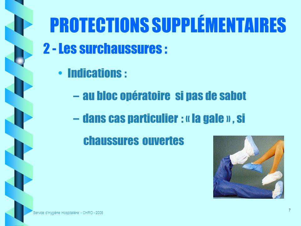 Service d Hygiène Hospitalière - CHRO - 2006 7 PROTECTIONS SUPPLÉMENTAIRES 2 - Les surchaussures : Indications : – au bloc opératoire si pas de sabot – dans cas particulier : « la gale », si chaussures ouvertes