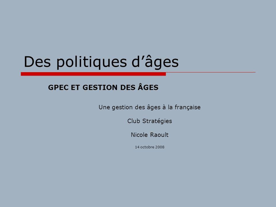 Des politiques dâges Une gestion des âges à la française Club Stratégies Nicole Raoult 14 octobre 2008 GPEC ET GESTION DES ÂGES