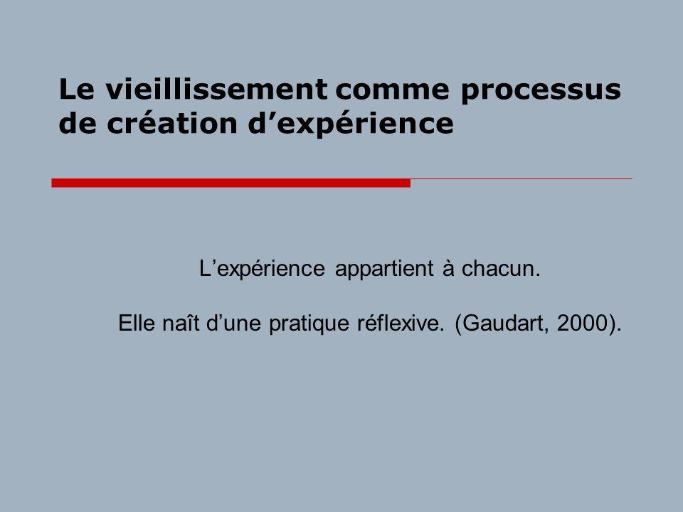 Le vieillissement comme processus de création dexpérience Lexpérience appartient à chacun. Elle naît dune pratique réflexive. (Gaudart, 2000).