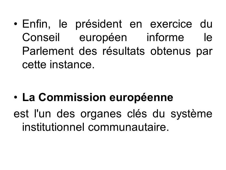Enfin, le président en exercice du Conseil européen informe le Parlement des résultats obtenus par cette instance. La Commission européenne est l'un d