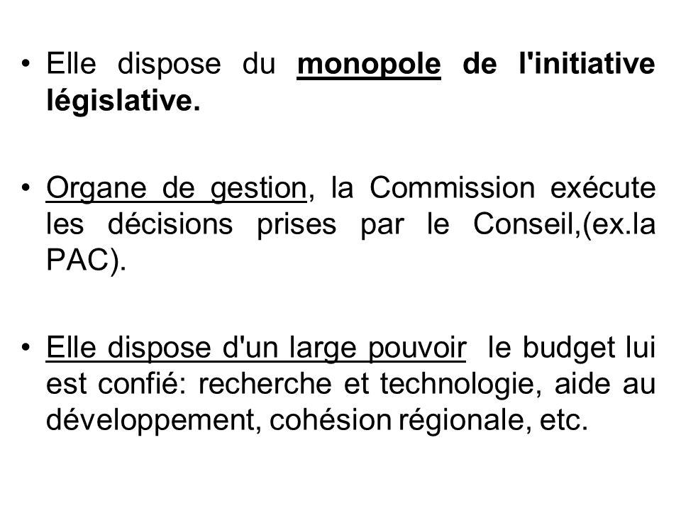 Elle dispose du monopole de l'initiative législative. Organe de gestion, la Commission exécute les décisions prises par le Conseil,(ex.la PAC). Elle d