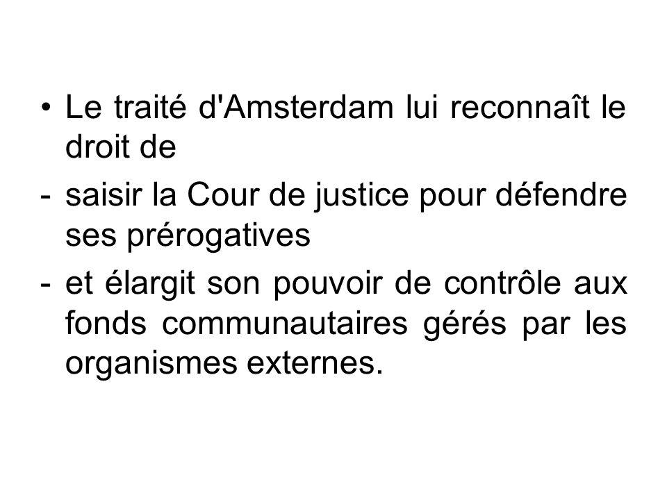 Le traité d'Amsterdam lui reconnaît le droit de -saisir la Cour de justice pour défendre ses prérogatives -et élargit son pouvoir de contrôle aux fond