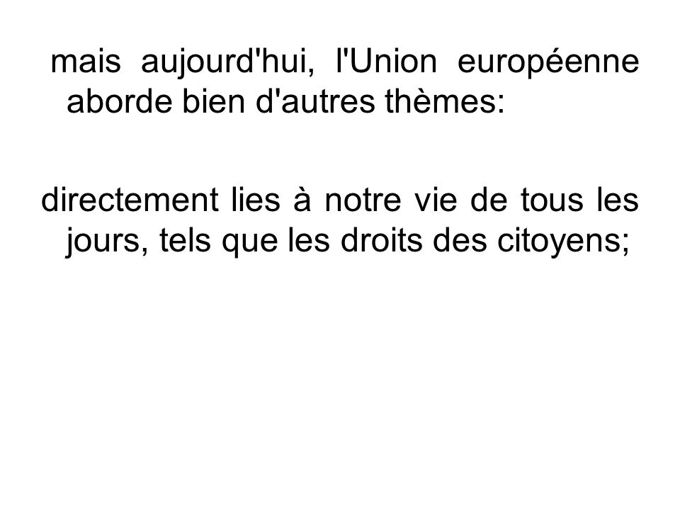 mais aujourd'hui, l'Union européenne aborde bien d'autres thèmes: directement lies à notre vie de tous les jours, tels que les droits des citoyens;
