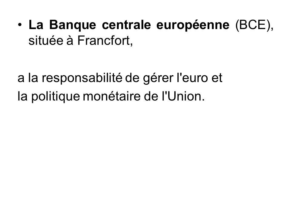 La Banque centrale européenne (BCE), située à Francfort, a la responsabilité de gérer l'euro et la politique monétaire de l'Union.