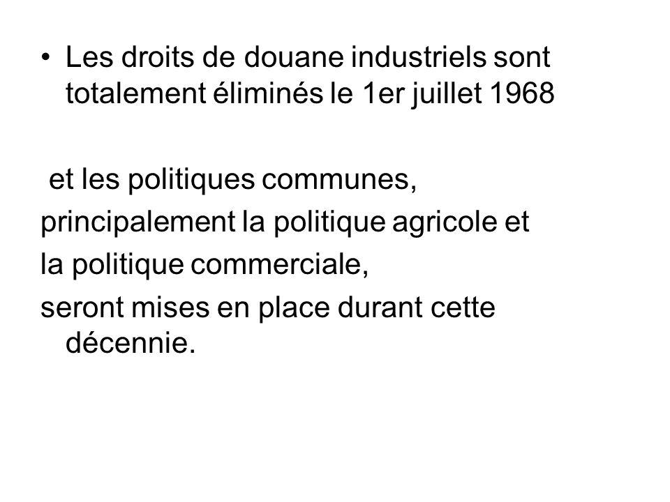 Les droits de douane industriels sont totalement éliminés le 1er juillet 1968 et les politiques communes, principalement la politique agricole et la p