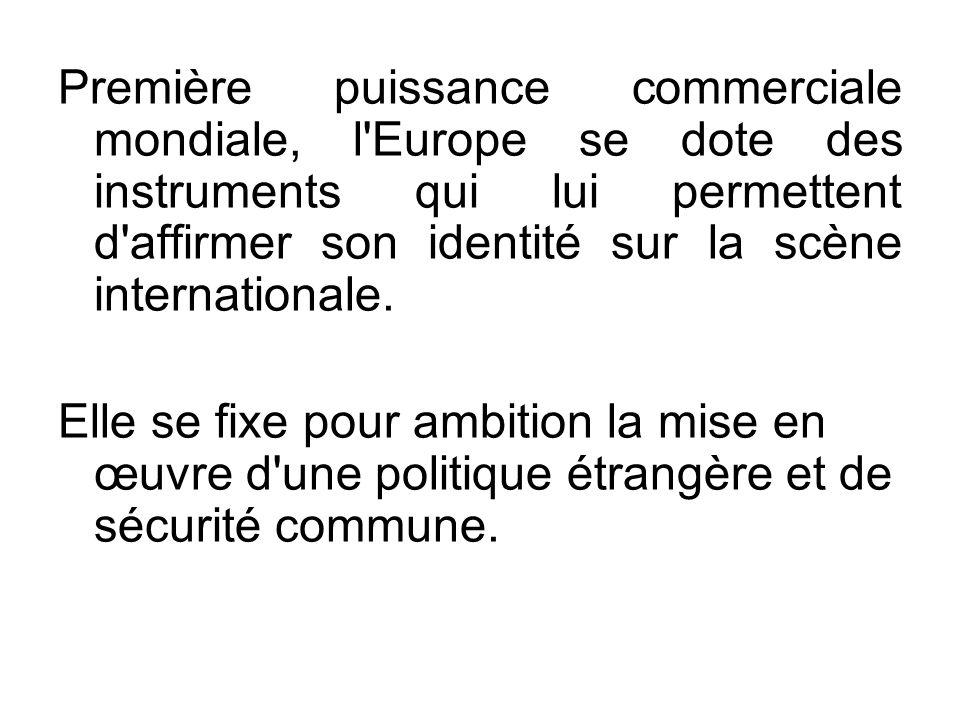 Première puissance commerciale mondiale, l'Europe se dote des instruments qui lui permettent d'affirmer son identité sur la scène internationale. Elle