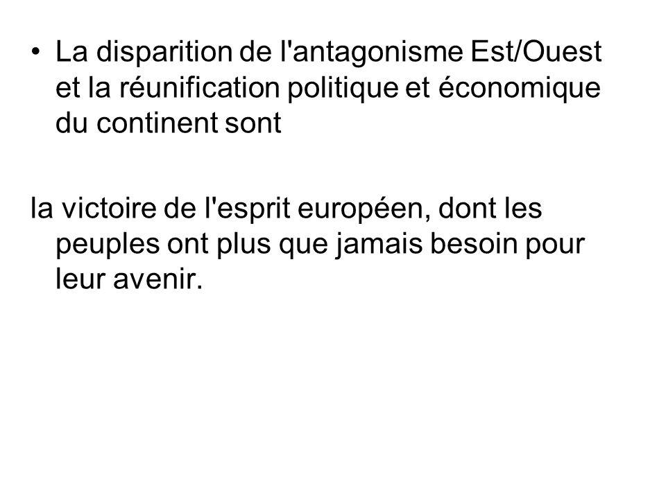 La disparition de l'antagonisme Est/Ouest et la réunification politique et économique du continent sont la victoire de l'esprit européen, dont les peu