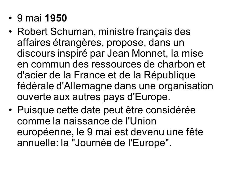 9 mai 1950 Robert Schuman, ministre français des affaires étrangères, propose, dans un discours inspiré par Jean Monnet, la mise en commun des ressour