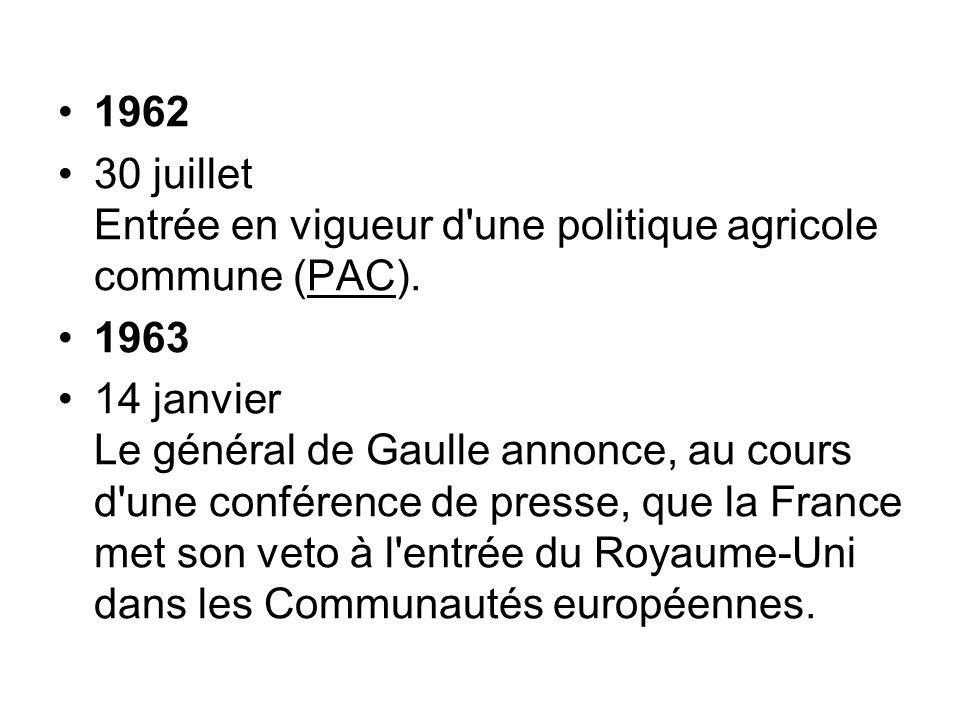 1962 30 juillet Entrée en vigueur d'une politique agricole commune (PAC). 1963 14 janvier Le général de Gaulle annonce, au cours d'une conférence de p