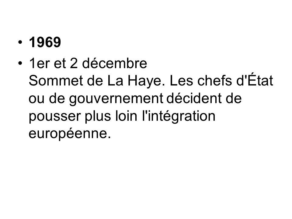 1969 1er et 2 décembre Sommet de La Haye. Les chefs d'État ou de gouvernement décident de pousser plus loin l'intégration européenne.