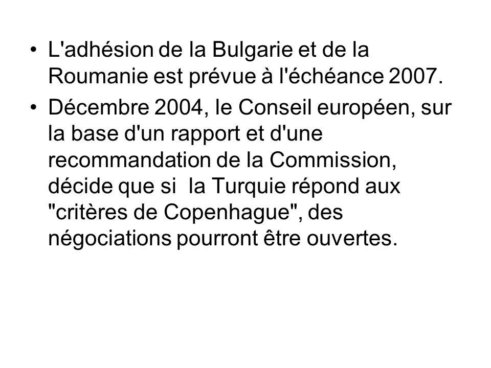 L'adhésion de la Bulgarie et de la Roumanie est prévue à l'échéance 2007. Décembre 2004, le Conseil européen, sur la base d'un rapport et d'une recomm