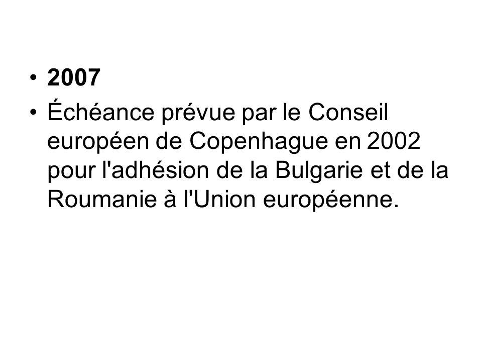 2007 Échéance prévue par le Conseil européen de Copenhague en 2002 pour l'adhésion de la Bulgarie et de la Roumanie à l'Union européenne.