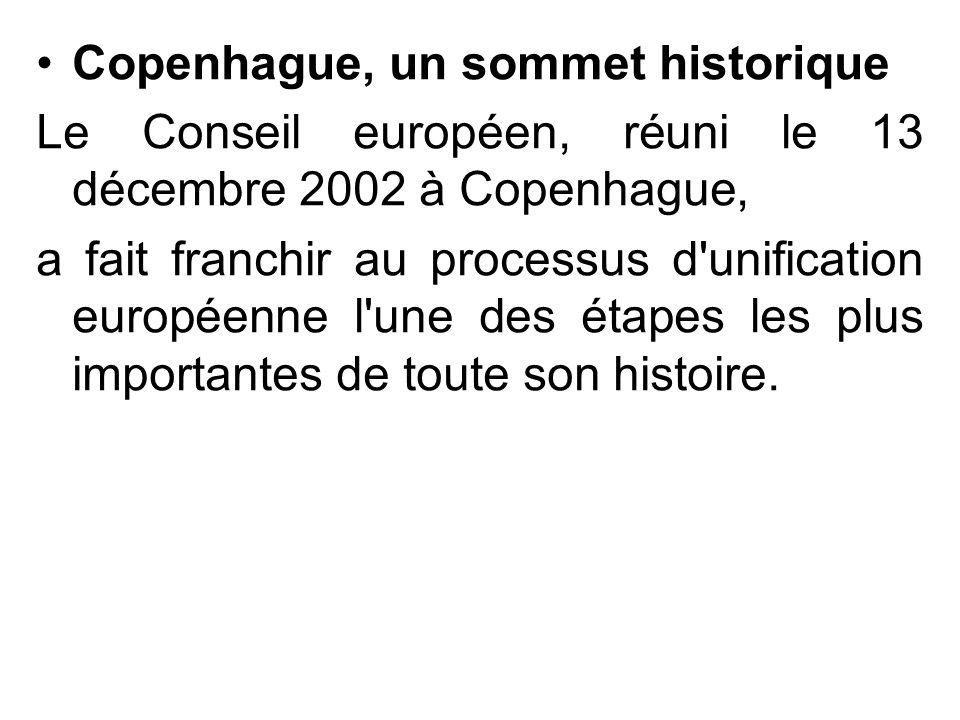 Copenhague, un sommet historique Le Conseil européen, réuni le 13 décembre 2002 à Copenhague, a fait franchir au processus d'unification européenne l'